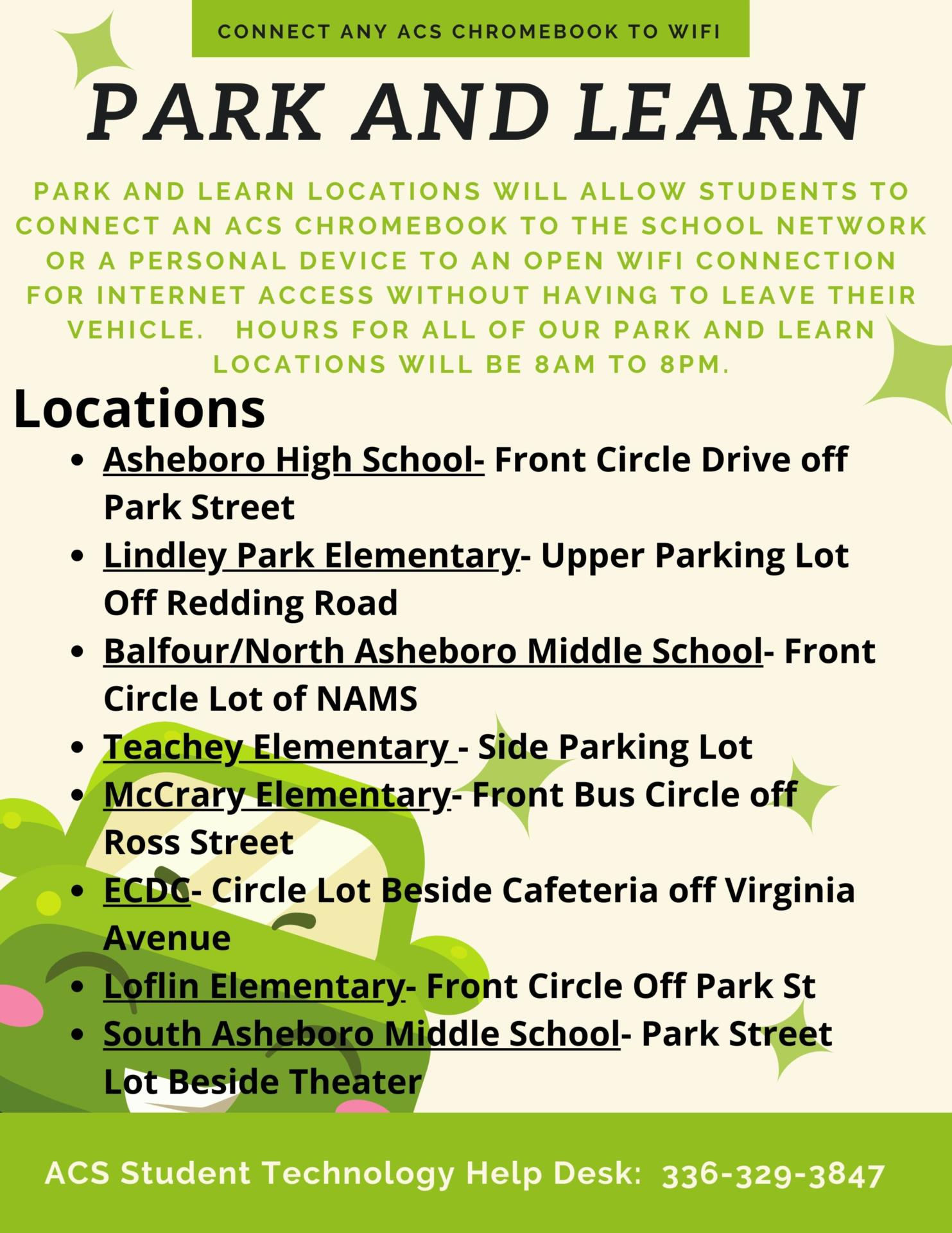 Flyer with the following information:PARK AND LEARN    Park and Learn locations will allow students to connect an ACS Chromebook to the school network or a personal device to an open wifi connection for internet access without having to leave their vehicle.   Hours for all of our Park and Learn locations will be 8am to 8pm. Locations Asheboro High School- Front Circle Drive off Park St Lindley Park Elementary- Upper Parking Lot off Redding Road Balfour / North Asheboro Middle School- Front Circle Lot of NAMS Teachey Elementary - Side Parking Lot McCrary Elementary- Front Bus Circle off Ross Street ECDC- Circle lot beside Cafeteria off Virginia Avenue Loflin Elementary- Front Circle off Park St South Asheboro Middle School- Park Street Lot beside Theater""