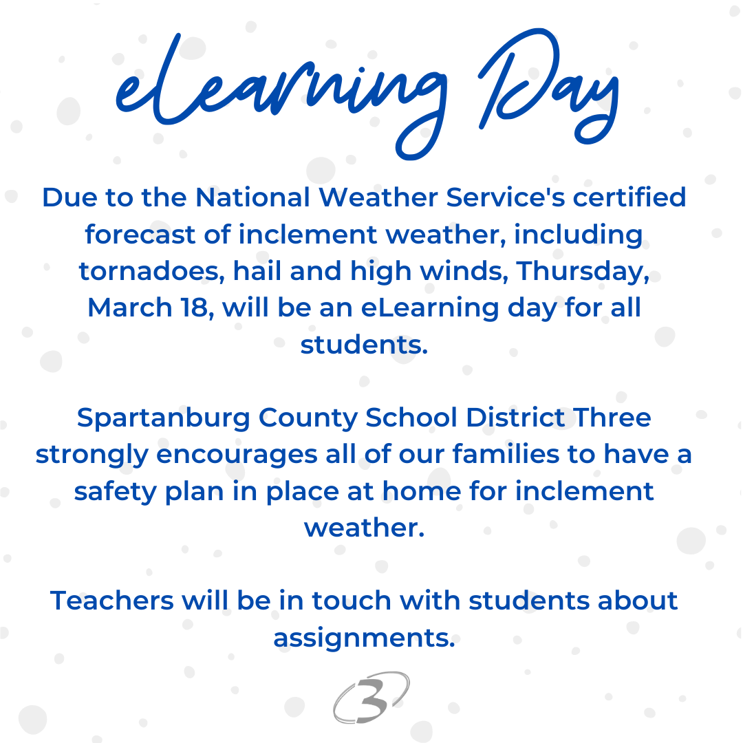 elearning day Due to the National Weather Service's certified forecast of inclement weather, including tornadoes, hail and high winds, Thursday, March 18, will be an eLearning day for all students. Spartanburg County School District Three strongly encourages all of our families to have a safety plan in place at home for inclement weather. Teachers will be in touch with students about assignments.